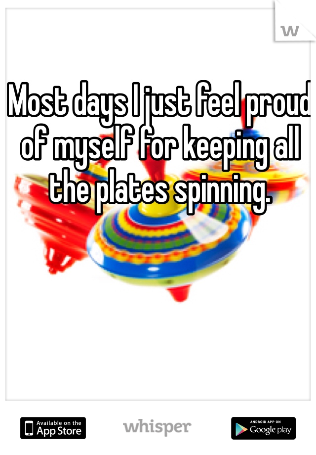 Most days I just feel proud of myself for keeping all the plates spinning.