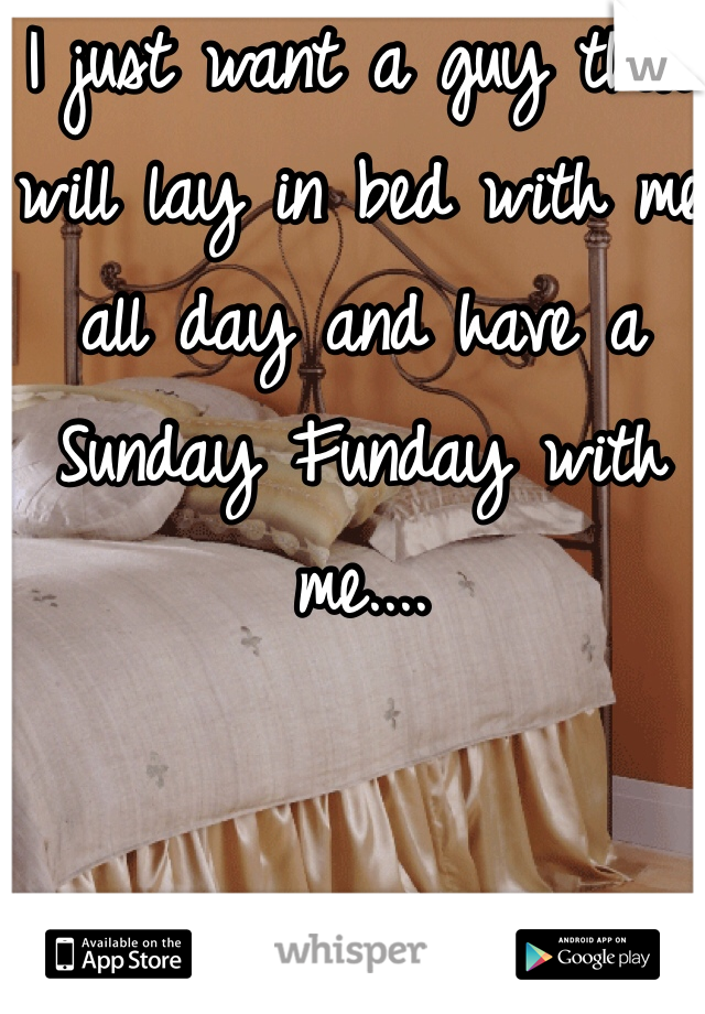 I just want a guy that will lay in bed with me all day and have a Sunday Funday with me....