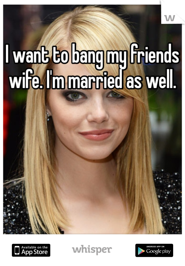 I want to bang my friends wife. I'm married as well.