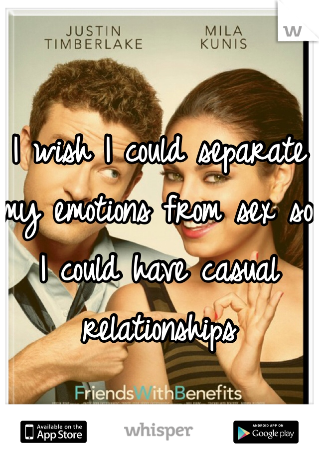 I wish I could separate my emotions from sex so I could have casual relationships