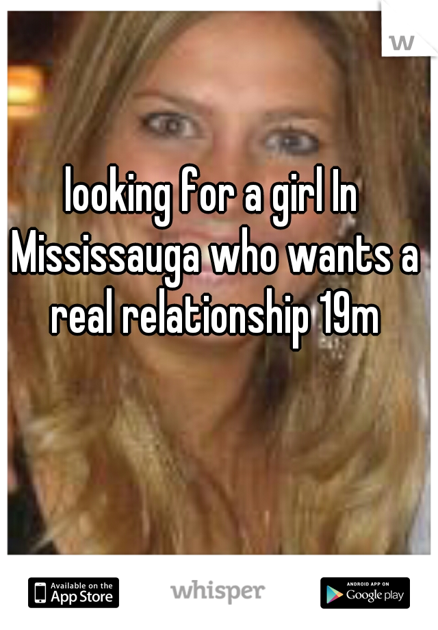 looking for a girl In Mississauga who wants a real relationship 19m
