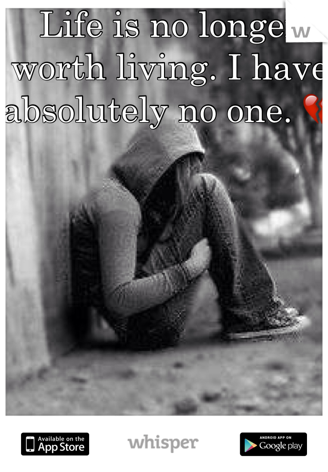 Life is no longer worth living. I have absolutely no one. 💔