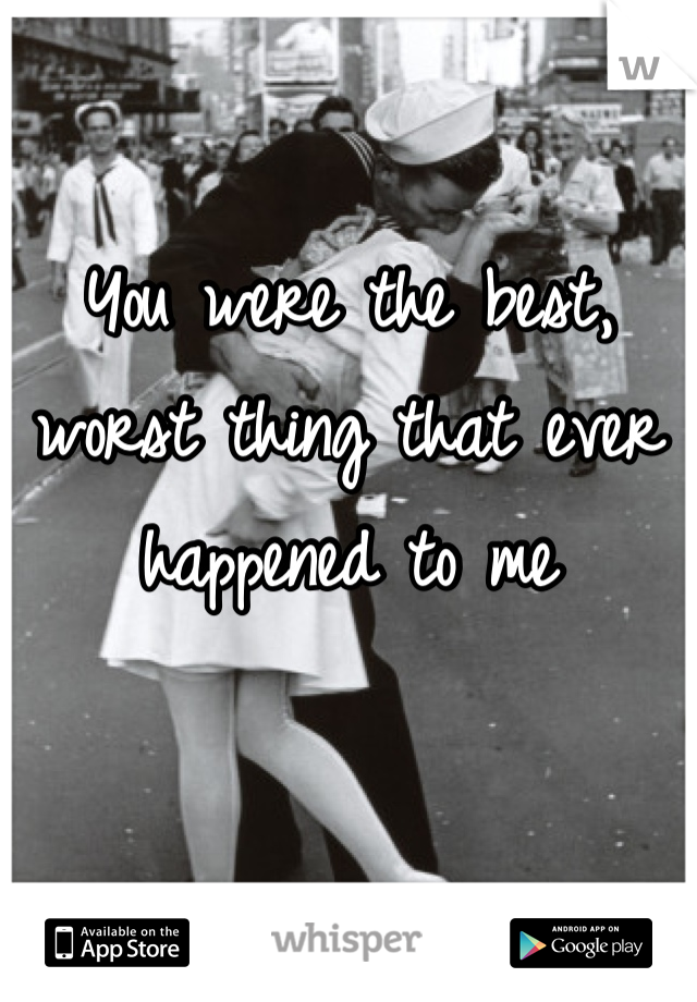 You were the best, worst thing that ever happened to me