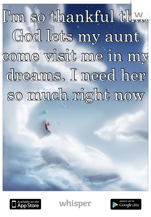 I'm so thankful that God lets my aunt come visit me in my dreams. I need her so much right now