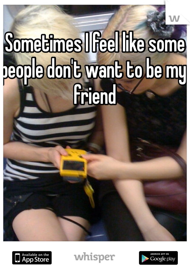 Sometimes I feel like some people don't want to be my friend