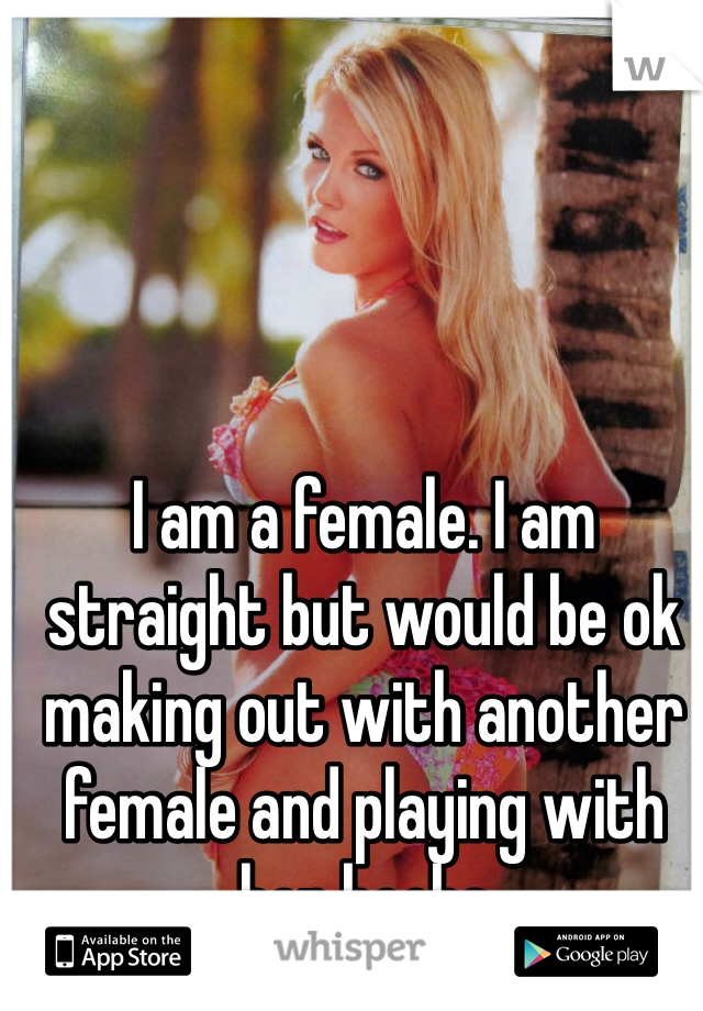 I am a female. I am straight but would be ok making out with another female and playing with her boobs