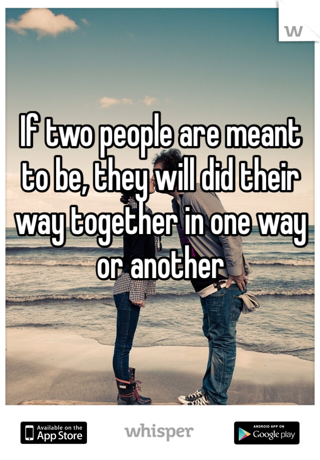 If two people are meant to be, they will did their way together in one way or another