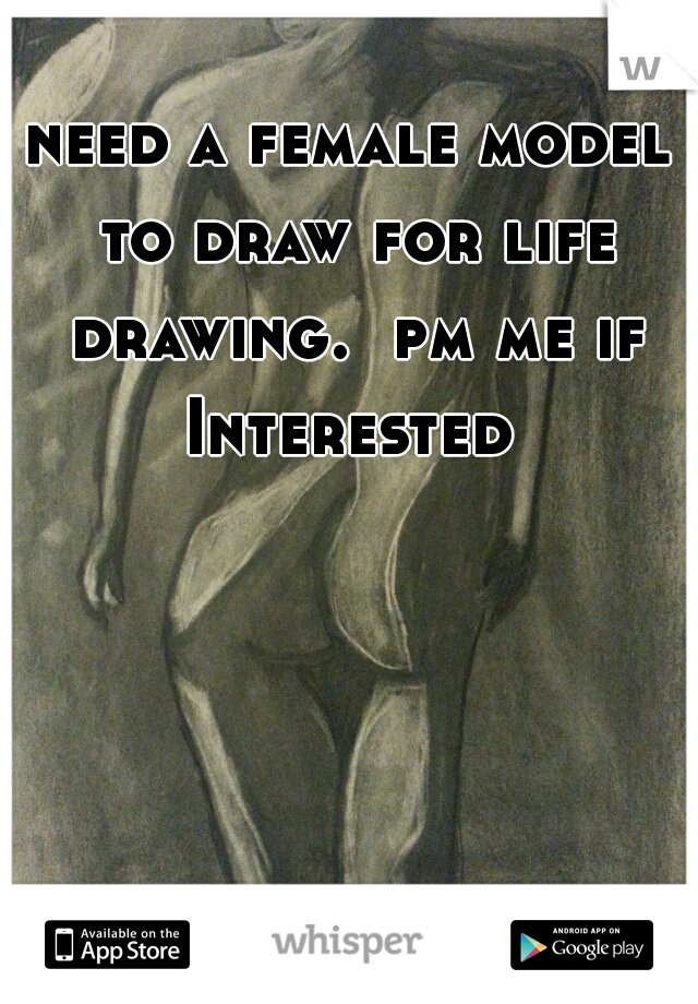 need a female model to draw for life drawing.  pm me if Interested