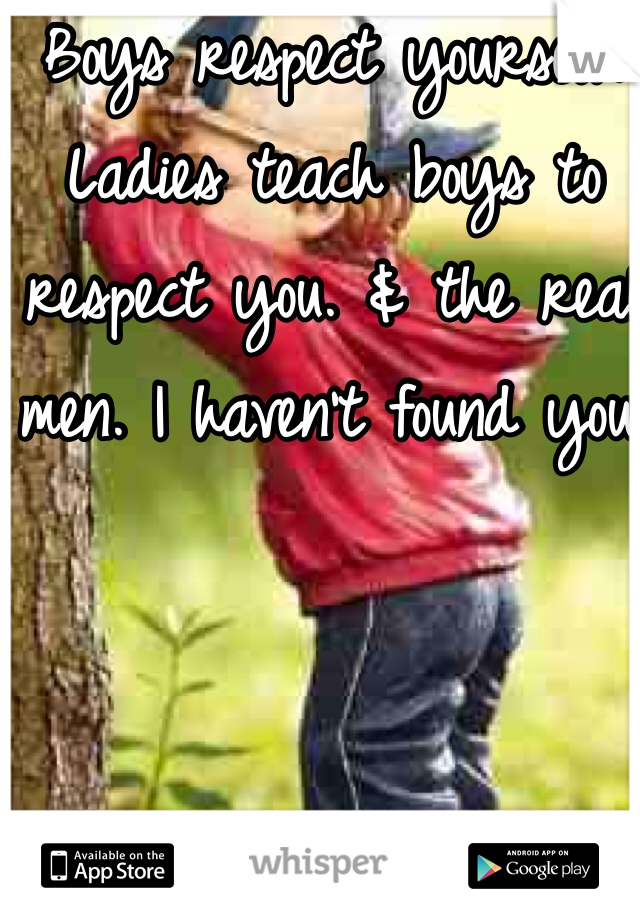Boys respect yourself. Ladies teach boys to respect you. & the real men. I haven't found you.