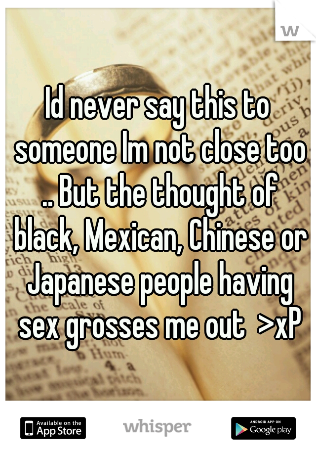 Id never say this to someone Im not close too .. But the thought of black, Mexican, Chinese or Japanese people having sex grosses me out  >xP
