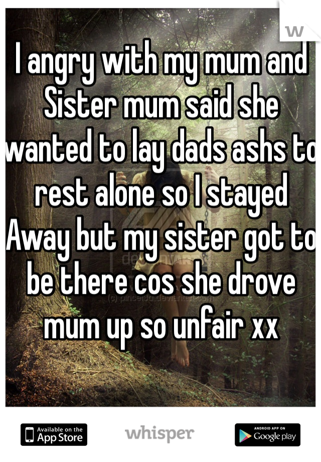 I angry with my mum and Sister mum said she wanted to lay dads ashs to rest alone so I stayed  Away but my sister got to be there cos she drove mum up so unfair xx