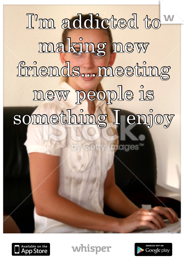I'm addicted to making new friends...meeting new people is something I enjoy