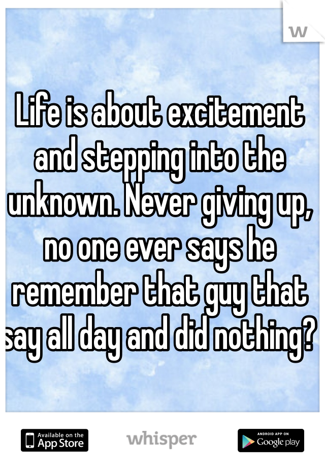Life is about excitement and stepping into the unknown. Never giving up, no one ever says he remember that guy that say all day and did nothing?