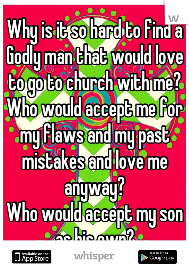 Why is it so hard to find a Godly man that would love to go to church with me? Who would accept me for my flaws and my past mistakes and love me anyway? Who would accept my son as his own?