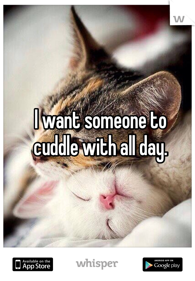 I want someone to  cuddle with all day.