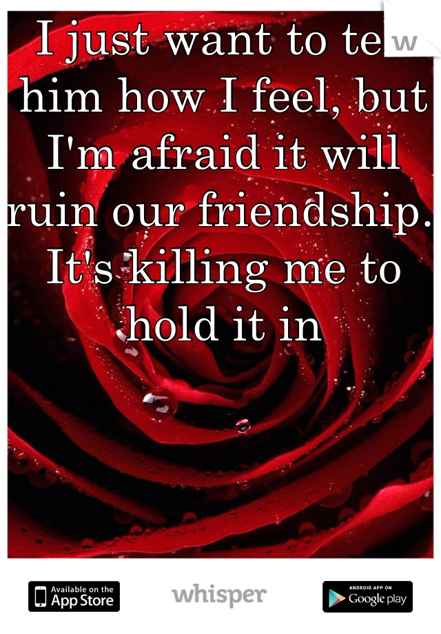 I just want to tell him how I feel, but I'm afraid it will ruin our friendship. It's killing me to hold it in