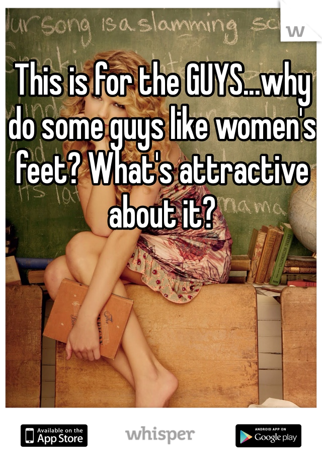 This is for the GUYS...why do some guys like women's feet? What's attractive about it?