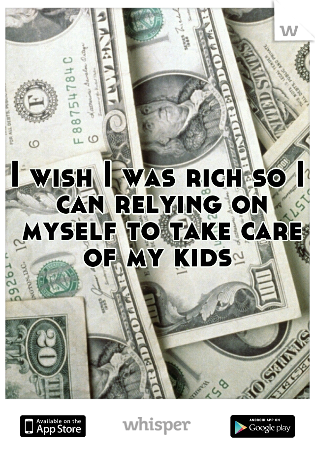 I wish I was rich so I can relying on myself to take care of my kids