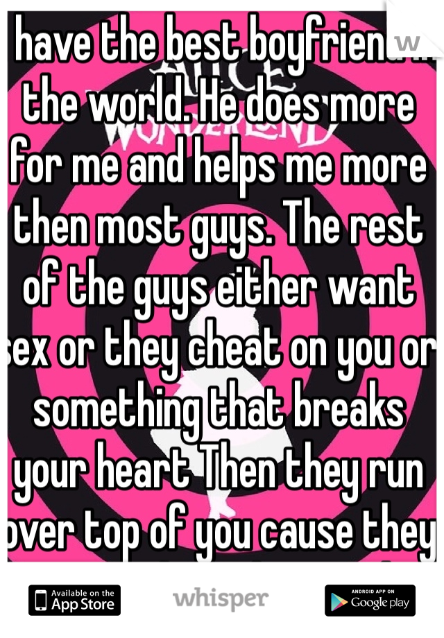 I have the best boyfriend in the world. He does more for me and helps me more then most guys. The rest of the guys either want sex or they cheat on you or something that breaks your heart Then they run over top of you cause they know you love then so they put you throw hell and back