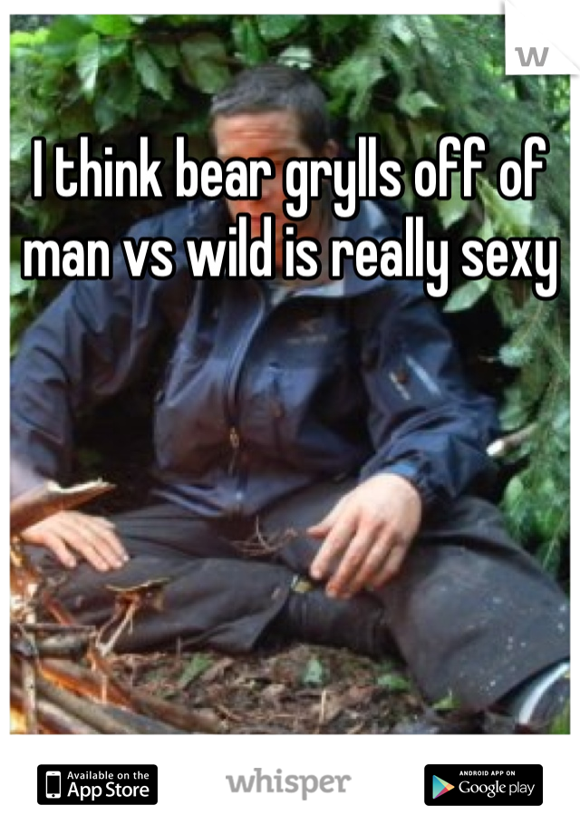I think bear grylls off of man vs wild is really sexy