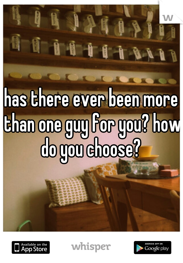 has there ever been more than one guy for you? how do you choose?