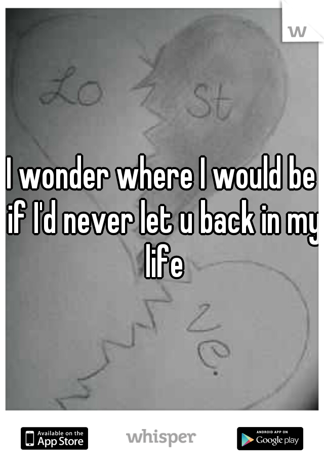I wonder where I would be if I'd never let u back in my life