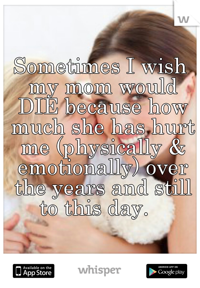 Sometimes I wish my mom would DIE because how much she has hurt me (physically & emotionally) over the years and still to this day.