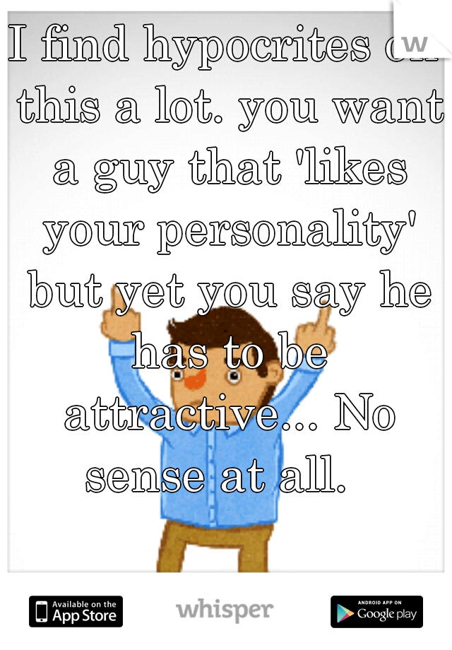 I find hypocrites on this a lot. you want a guy that 'likes your personality' but yet you say he has to be attractive... No sense at all.