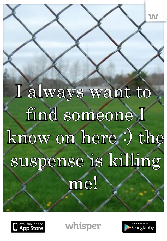 I always want to find someone I know on here :) the suspense is killing me!