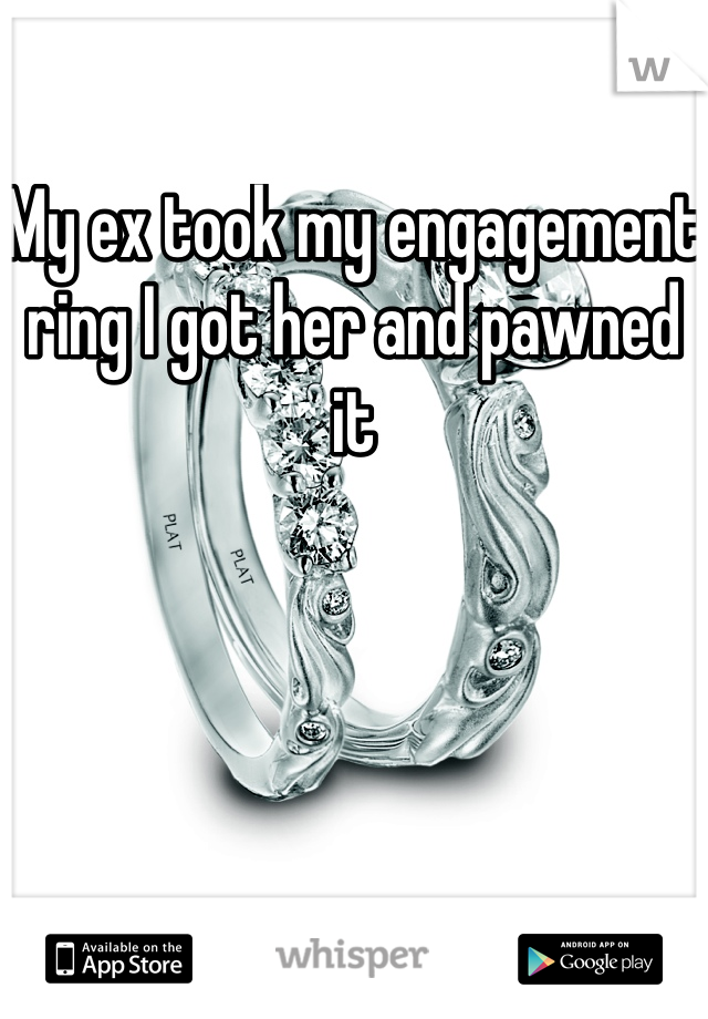 My ex took my engagement ring I got her and pawned it