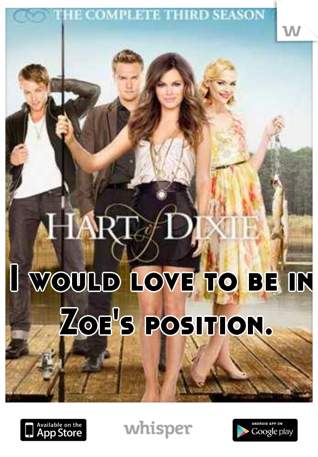 I would love to be in Zoe's position.