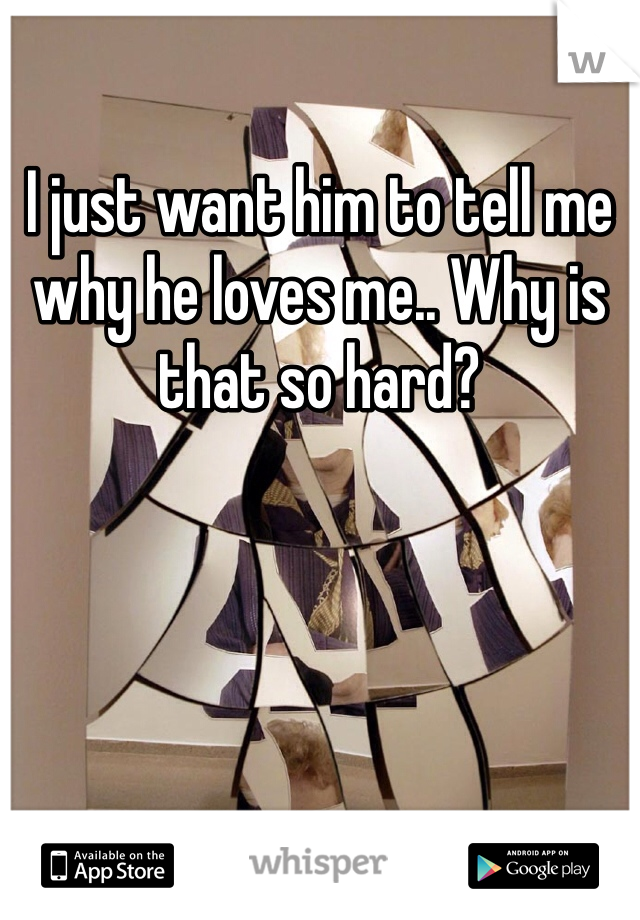 I just want him to tell me why he loves me.. Why is that so hard?