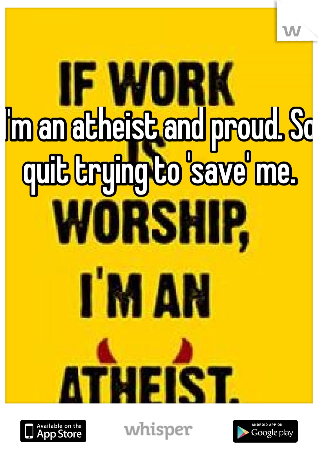 I'm an atheist and proud. So quit trying to 'save' me.