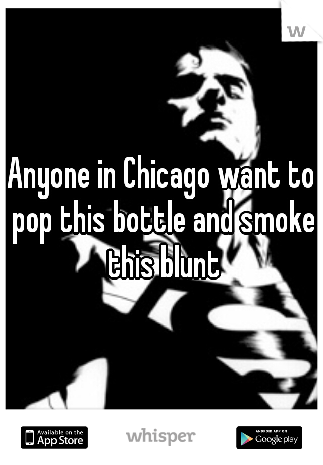 Anyone in Chicago want to pop this bottle and smoke this blunt