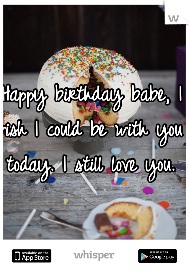 Happy birthday babe, I wish I could be with you today. I still love you.