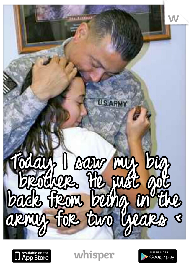 Today I saw my big brother. He just got back from being in the army for two years <3