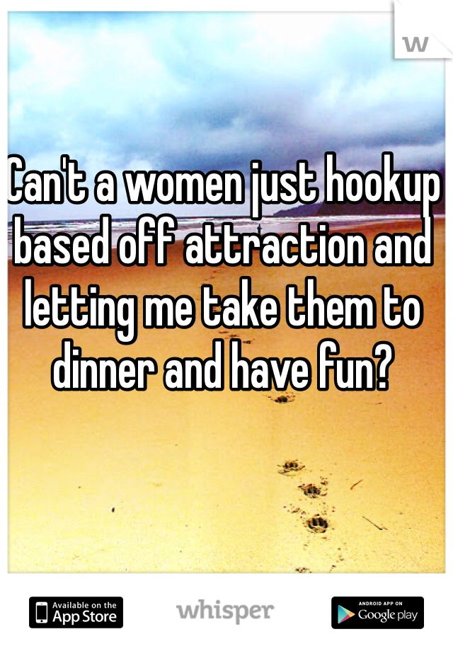 Can't a women just hookup based off attraction and letting me take them to dinner and have fun?