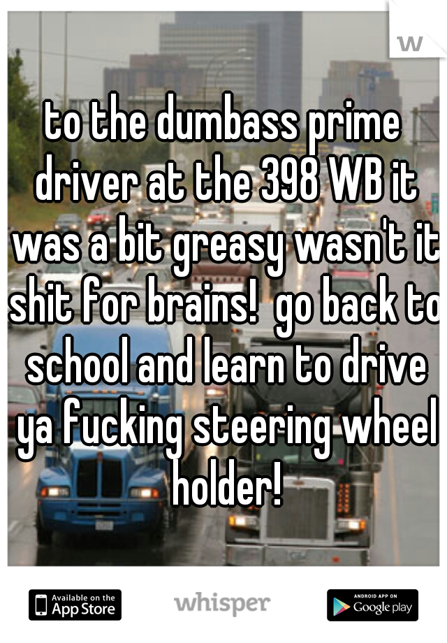 to the dumbass prime driver at the 398 WB it was a bit greasy wasn't it shit for brains!  go back to school and learn to drive ya fucking steering wheel holder!