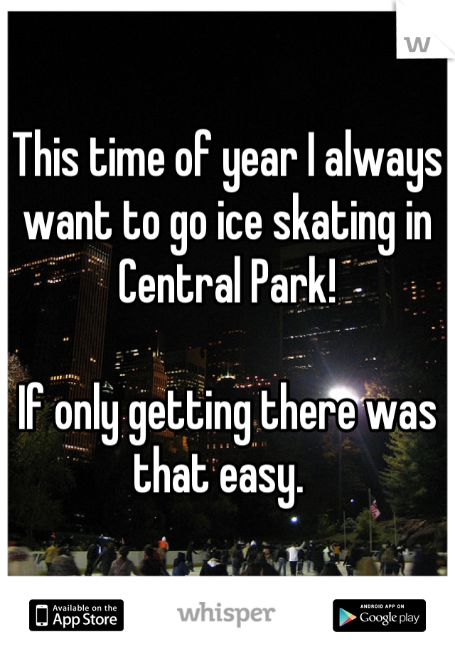 This time of year I always want to go ice skating in Central Park!  If only getting there was that easy.
