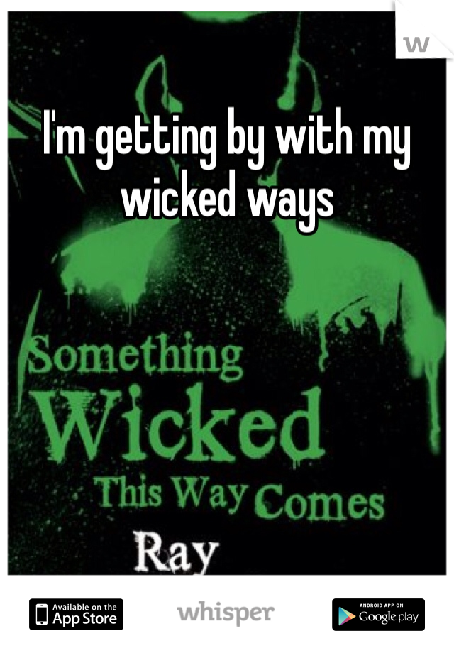 I'm getting by with my wicked ways