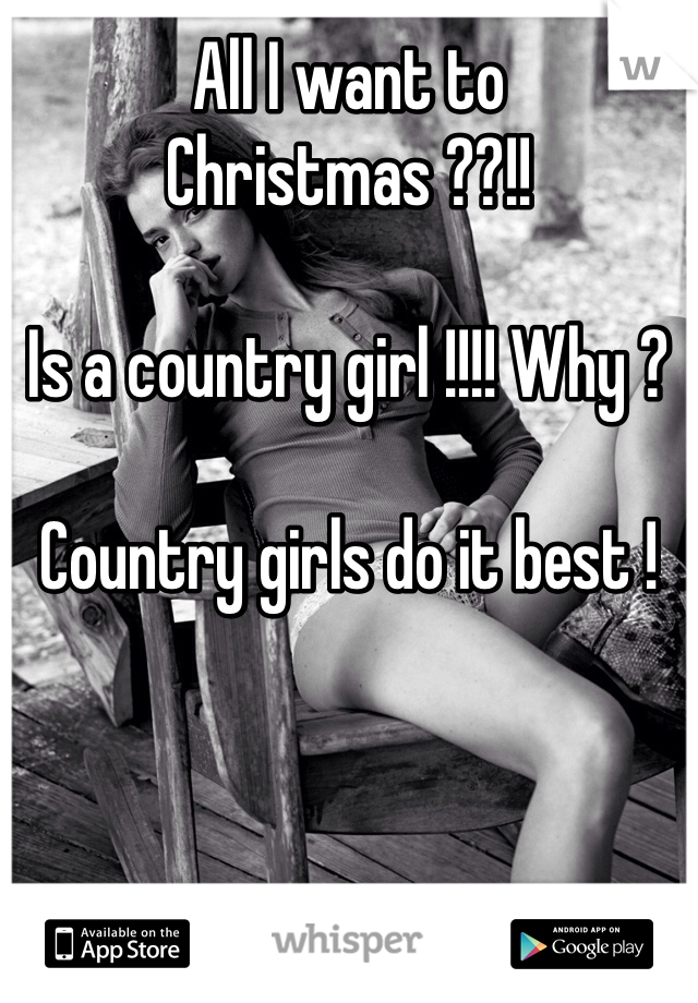All I want to Christmas ??!!  Is a country girl !!!! Why ?   Country girls do it best !