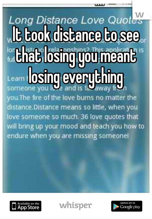 It took distance to see that losing you meant losing everything