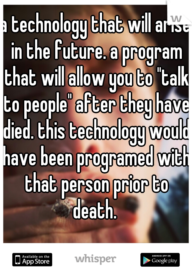"a technology that will arise in the future. a program that will allow you to ""talk to people"" after they have died. this technology would have been programed with that person prior to death."