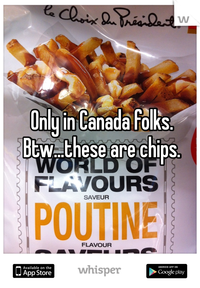Only in Canada folks. Btw...these are chips.