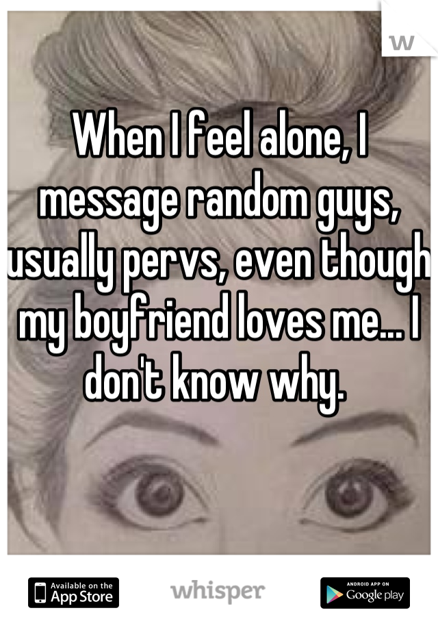 When I feel alone, I message random guys, usually pervs, even though my boyfriend loves me... I don't know why.