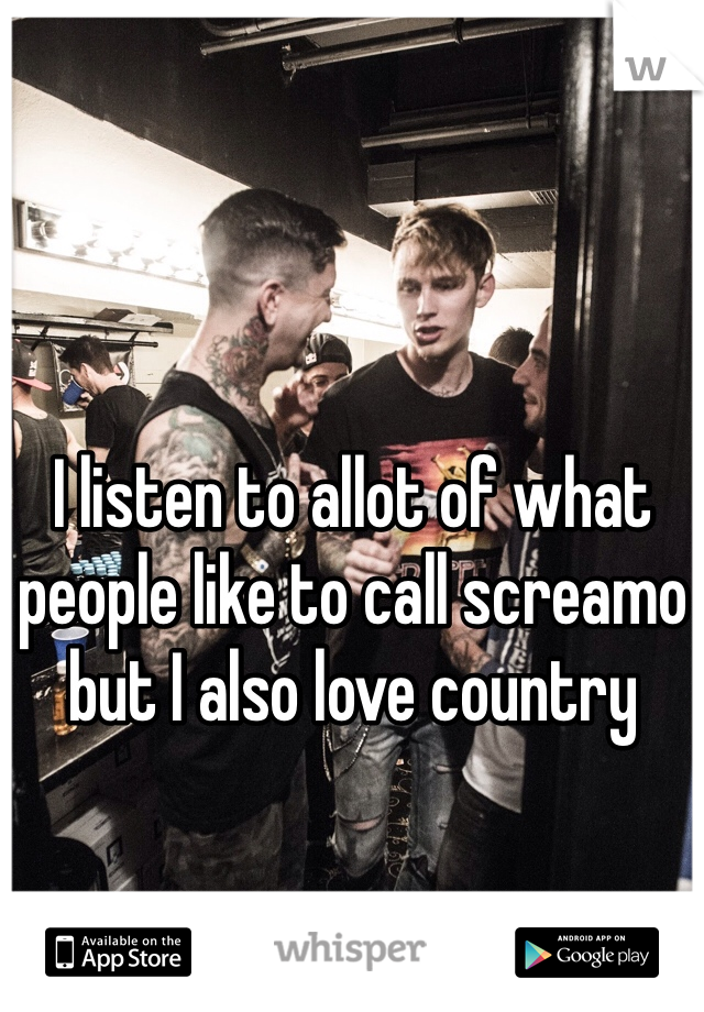I listen to allot of what people like to call screamo but I also love country