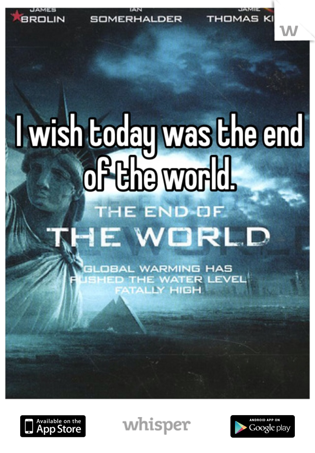 I wish today was the end of the world.