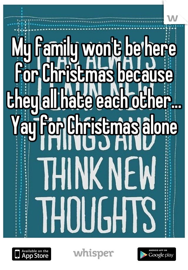 My family won't be here for Christmas because they all hate each other... Yay for Christmas alone
