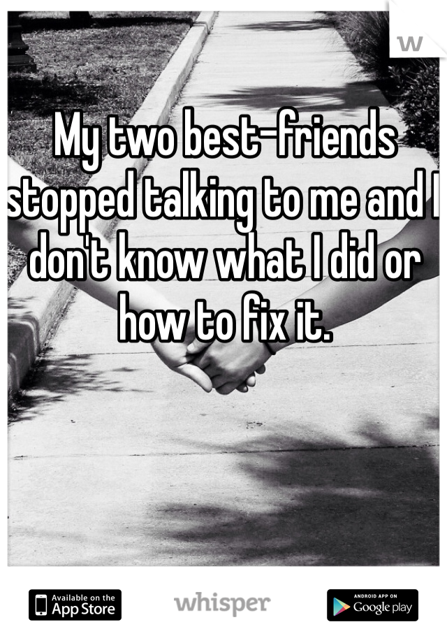 My two best-friends stopped talking to me and I don't know what I did or how to fix it.
