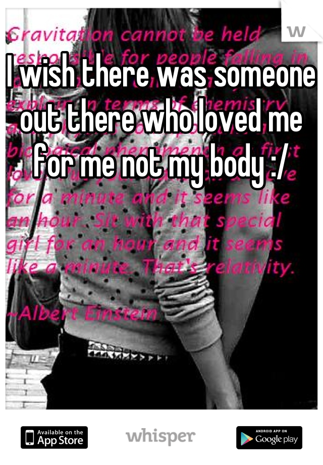 I wish there was someone out there who loved me for me not my body :/